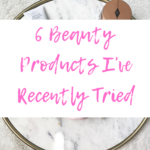 6 Beauty Products I've Recently Tried